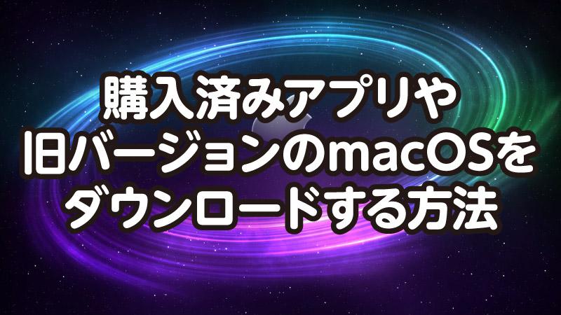 購入済みアプリを 再ダウンロードする方法と 旧バージョンMacOSの ダウンロード先
