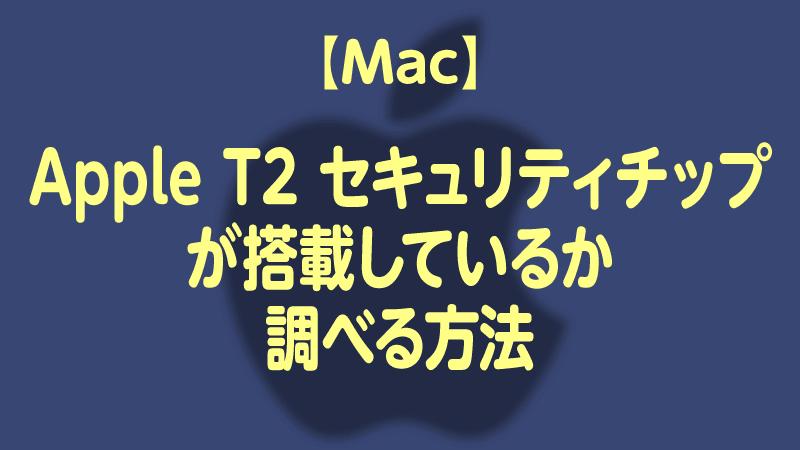 Apple T2 セキュリティチップ搭載しているMacか調べる方法