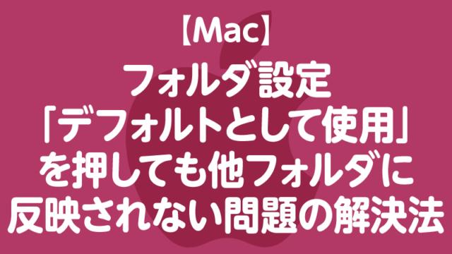 【Mac】フォルダ設定 「デフォルトとして使用」 を押しても他フォルダに 反映されない問題の解決法
