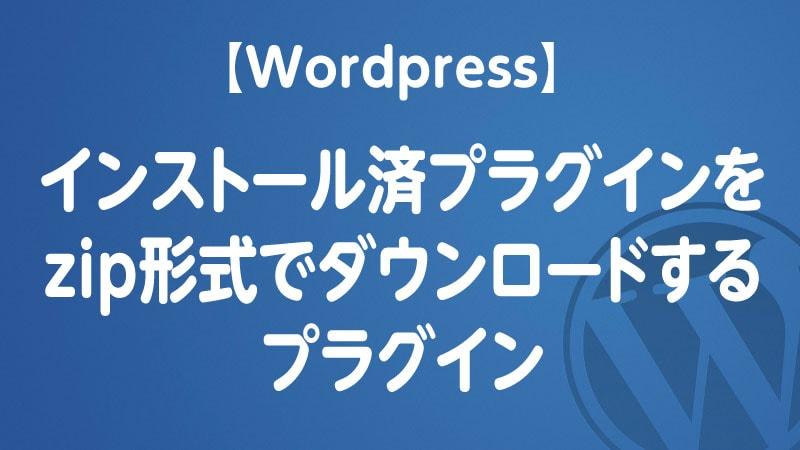 【Wordpress】インストール済プラグインをzip形式でダウンロードするプラグイン